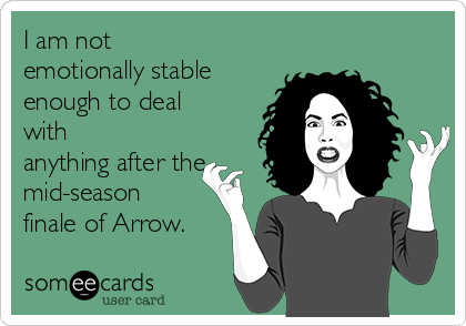 I am not  emotionally stable enough to deal with anything after the  mid-season finale of Arrow.