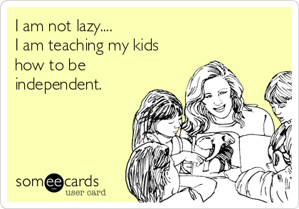 I am not lazy.... I am teaching my kids how to be independent.