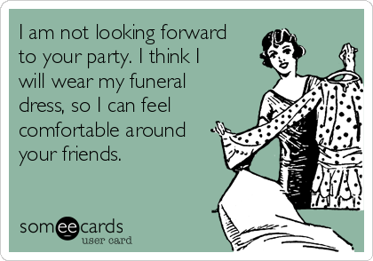 I am not looking forward to your party. I think I will wear my funeral dress, so I can feel comfortable around your friends.
