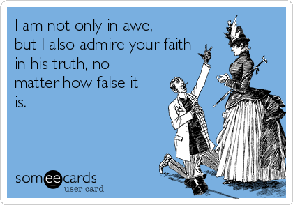 I am not only in awe, but I also admire your faith in his truth, no matter how false it is.