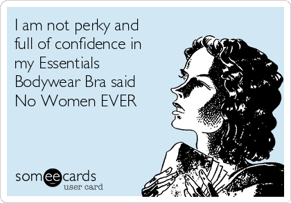 I am not perky and full of confidence in my Essentials Bodywear Bra said No Women EVER