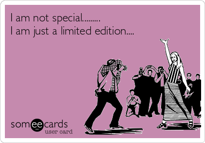 I am not special......... I am just a limited edition....