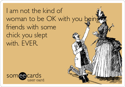 I am not the kind of woman to be OK with you being friends with some chick you slept with. EVER.