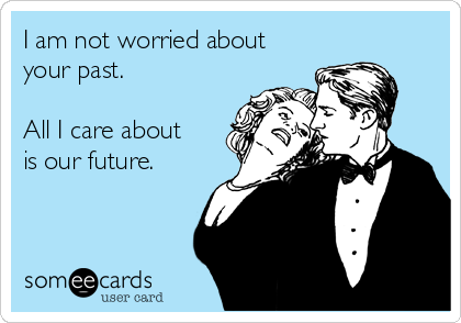 I am not worried about your past.   All I care about is our future.