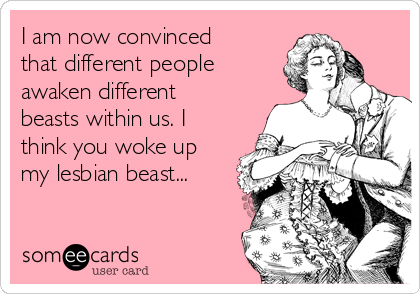 I am now convinced that different people awaken different beasts within us. I think you woke up my lesbian beast...