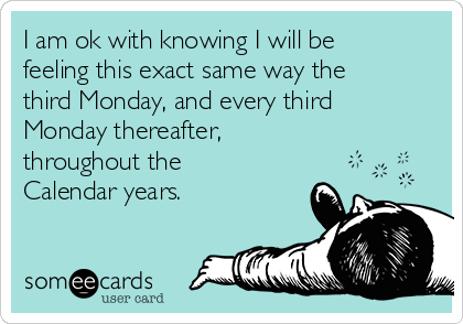I am ok with knowing I will be feeling this exact same way the third Monday, and every third Monday thereafter, throughout the Calendar years.