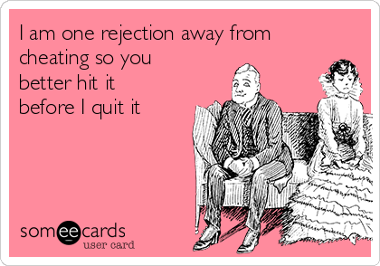 I am one rejection away from cheating so you better hit it before I quit it