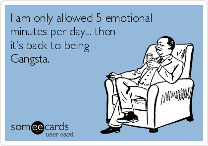 I am only allowed 5 emotional minutes per day... then it's back to being Gangsta.