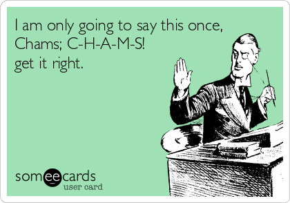 I am only going to say this once, Chams; C-H-A-M-S! get it right.