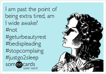 I am past the point of being extra tired, am I wide awake? #not #geturbeautyrest #bedispleading #stopcomplaing #justgo2sleep