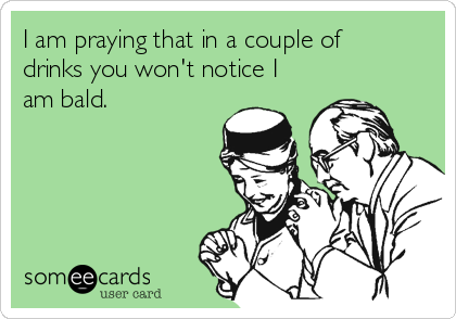 I am praying that in a couple of drinks you won't notice I am bald.