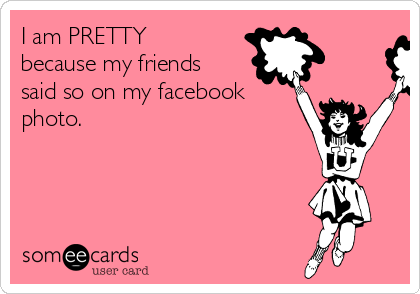 I am PRETTY because my friends said so on my facebook photo.