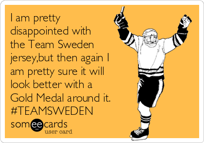 I am pretty disappointed with the Team Sweden jersey,but then again I am pretty sure it will look better with a  Gold Medal around it. #TEAMSWEDEN