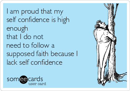 I am proud that my self confidence is high enough  that I do not need to follow a supposed faith because I lack self confidence
