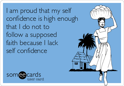 I am proud that my self confidence is high enough that I do not to  follow a supposed faith because I lack self confidence