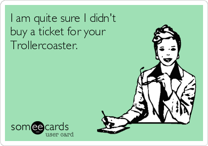 I am quite sure I didn't buy a ticket for your Trollercoaster.