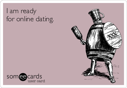 I am ready  for online dating.