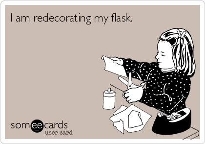 I am redecorating my flask.