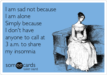 I am sad not because  I am alone Simply because I don't have anyone to call at 3 a.m. to share my insomnia