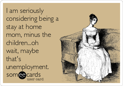 I am seriously considering being a stay at home mom, minus the children...oh wait, maybe that's unemployment.