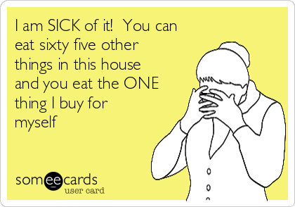 I am SICK of it!  You can eat sixty five other things in this house and you eat the ONE thing I buy for myself