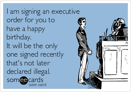 I am signing an executive order for you to have a happy birthday. It will be the only one signed recently  that's not later declared illegal.