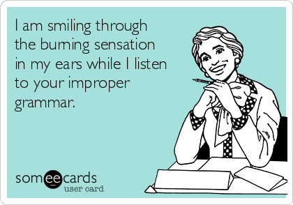 I am smiling through the burning sensation in my ears while I listen to your improper grammar.