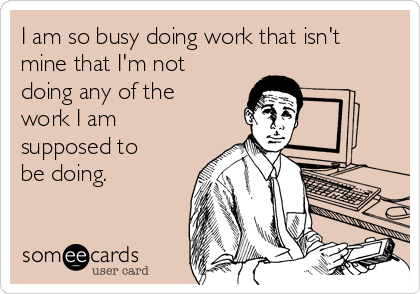 I am so busy doing work that isn't mine that I'm not doing any of the work I am supposed to be doing.