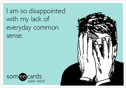 I am so disappointed with my lack of everyday common sense.