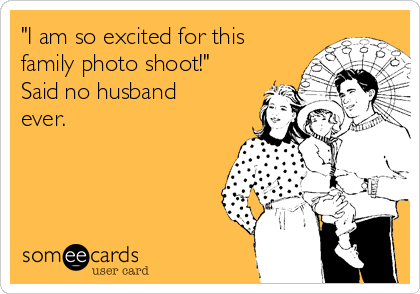 """I am so excited for this family photo shoot!"" Said no husband ever."