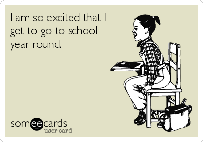 I am so excited that I get to go to school year round.