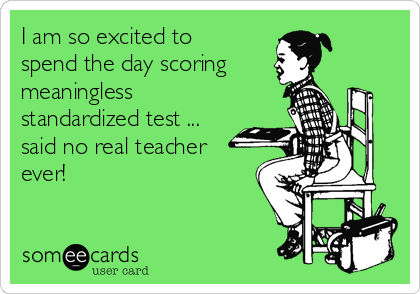 I am so excited to spend the day scoring meaningless standardized test ... said no real teacher ever!