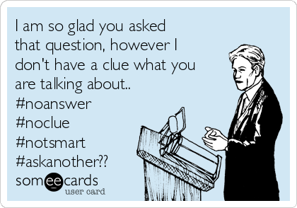 I am so glad you asked that question, however I don't have a clue what you are talking about.. #noanswer #noclue #notsmart #askanother??