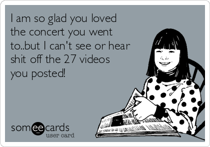 I am so glad you loved the concert you went to..but I can't see or hear shit off the 27 videos you posted!