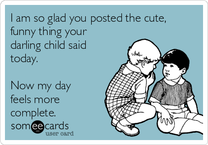 I am so glad you posted the cute, funny thing your darling child said today.  Now my day feels more complete.