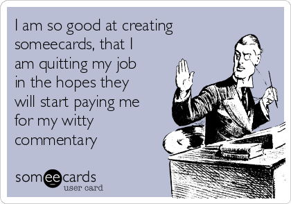 I am so good at creating someecards, that I am quitting my job in the hopes they will start paying me for my witty commentary