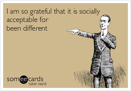 I am so grateful that it is socially acceptable for been different