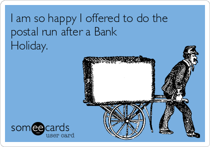 I am so happy I offered to do the postal run after a Bank Holiday.