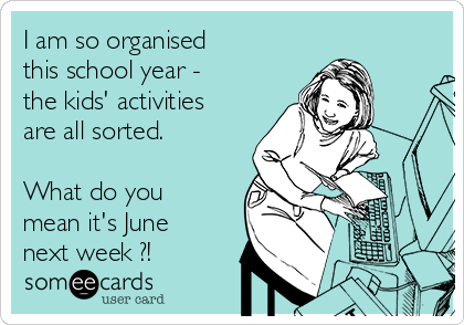 I am so organised  this school year -  the kids' activities are all sorted.  What do you mean it's June next week ?!