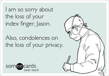 I am so sorry about the loss of your index finger, Jason.  Also, condolences on the loss of your privacy.