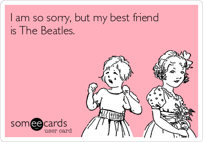 I am so sorry, but my best friend is The Beatles.