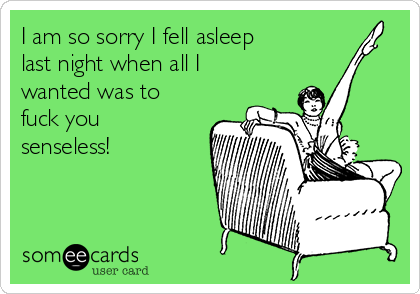 I am so sorry I fell asleep last night when all I wanted was to fuck you senseless!