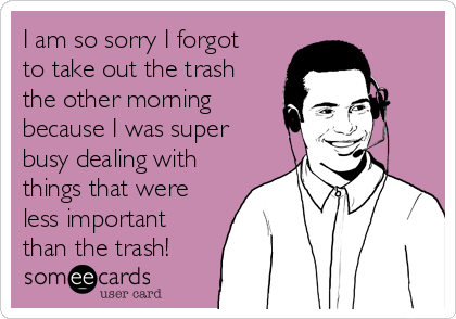 I am so sorry I forgot to take out the trash the other morning because I was super busy dealing with things that were less important than the trash!