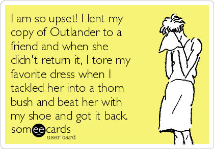 I am so upset! I lent my copy of Outlander to a friend and when she didn't return it, I tore my favorite dress when I tackled her into a thorn bush and beat her with my shoe and got it back.