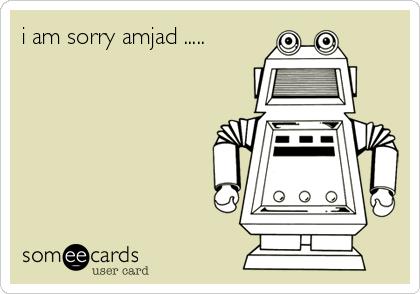 i am sorry amjad .....