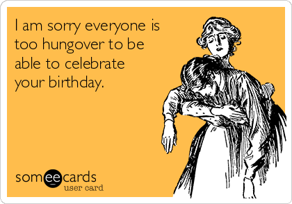 I am sorry everyone is too hungover to be able to celebrate your birthday.