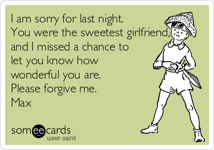 I am sorry for last night. You were the sweetest girlfriend, and I missed a chance to let you know how wonderful you are. Please forgive me.  Max