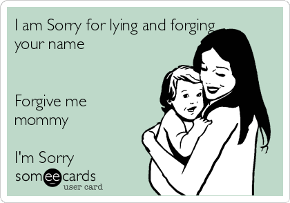 I am Sorry for lying and forging your name   Forgive me mommy  I'm Sorry