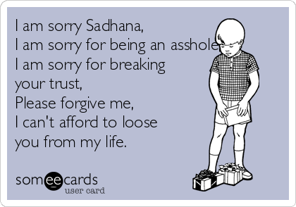 I am sorry Sadhana, I am sorry for being an asshole, I am sorry for breaking your trust, Please forgive me, I can't afford to loose you from my life.