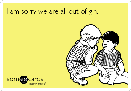 I am sorry we are all out of gin.